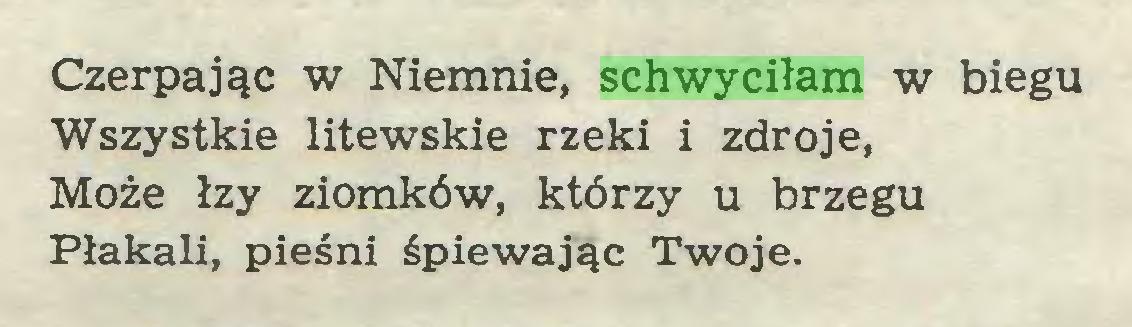 (...) Czerpając w Niemnie, schwyciłam w biegu Wszystkie litewskie rzeki i zdroje, Może łzy ziomków, którzy u brzegu Płakali, pieśni śpiewając Twoje...