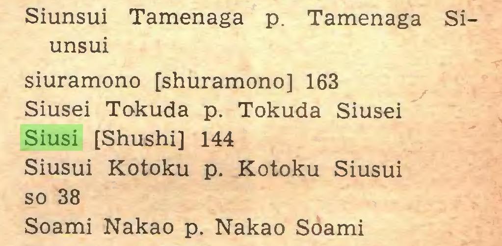 (...) Siunsui Tamenaga p. Tamenaga Siunsui siuramono [shuramono] 163 Siusei Tokuda p. Tokuda Siusei Siusi [Shushi] 144 Siusui Kotoku p. Kotoku Siusui so 38 Soami Nakao p. Nakao Soami...