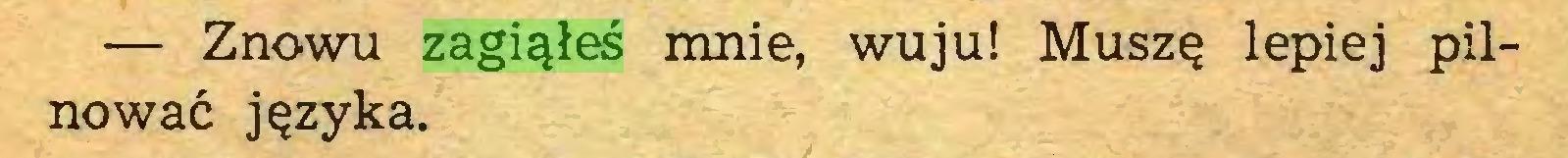 (...) — Znowu zagiąłeś mnie, wuju! Muszę lepiej pilnować języka...