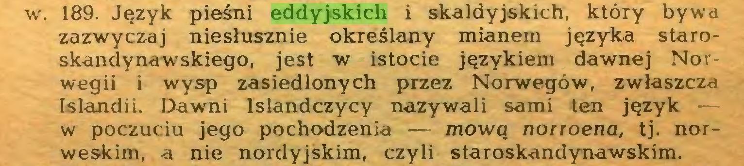 (...) w. 189. Język pieśni eddyjskich i skaldyjskich, który bywa zazwyczaj niesłusznie określany mianem języka staroskandynawskiego, jest w istocie językiem dawnej Nor wegii i wysp zasiedlonych przez Norwegów, zwłaszcza Islandii. Dawni Islandczycy nazywali sami ten język — w poczuciu jego pochodzenia — mową norroena, tj. norweskim, a nie nordyjskim, czyli staroskandynawskim...