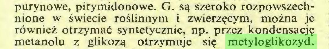 (...) purynowe, pirymidonowe. G. są szeroko rozpowszechnione w świecie roślinnym i zwierzęcym, można je również otrzymać syntetycznie, np. przez kondensację metanolu z glikozą otrzymuje się metyloglikozyd...