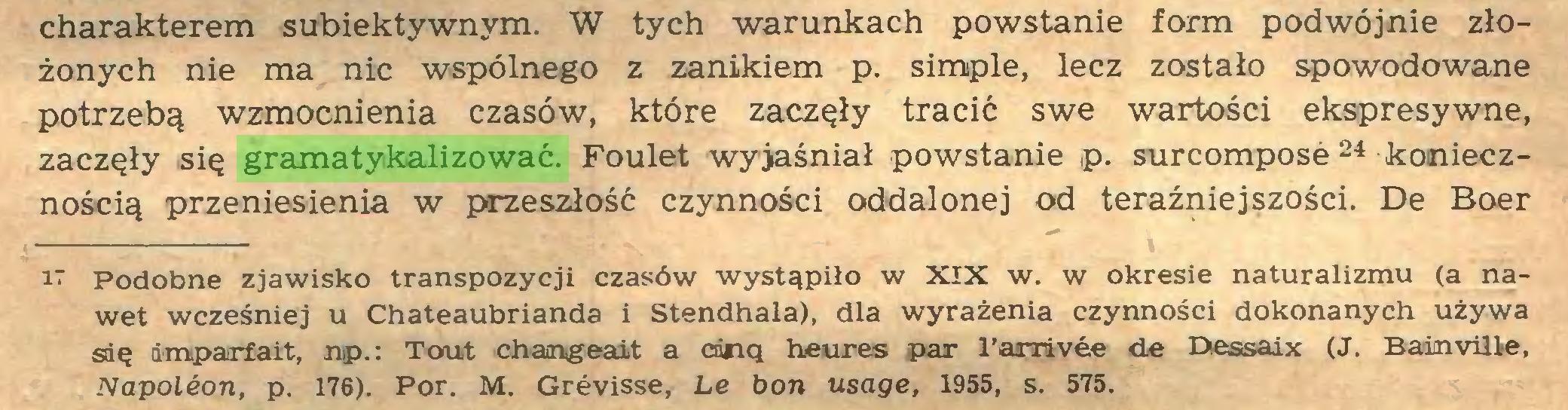 (...) charakterem subiektywnym. W tych warunkach powstanie form podwójnie złożonych nie ma nic wspólnego z zanikiem p. simple, lecz zostało spowodowane potrzebą wzmocnienia czasów, które zaczęły tracić swe wartości ekspresywne, zaczęły się gramatykalizować. Foulet wyjaśniał powstanie p. surcomposé 24 koniecznością przeniesienia w przeszłość czynności oddalonej od teraźniejszości. De Boer 17 podobne zjawisko transpozycji czasów wystąpiło w XIX w. w okresie naturalizmu (a nawet wcześniej u Chateaubrianda i Stendhala), dla wyrażenia czynności dokonanych używa się impartait, np.: Tout changeait a cdnq heures par l'arrivée de Dessaix (J. Badmvüie, Napoléon, p. 176). Por. M. Grévisse, Le bon usage, 1955, s. 575...