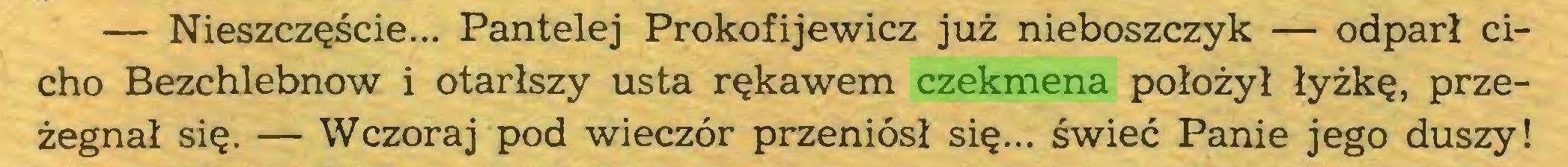 (...) — Nieszczęście... Pantelej Prokofijewicz już nieboszczyk — odparł cicho Bezchlebnow i otarłszy usta rękawem czekmena położył łyżkę, przeżegnał się. — Wczoraj pod wieczór przeniósł się... świeć Panie jego duszy!...