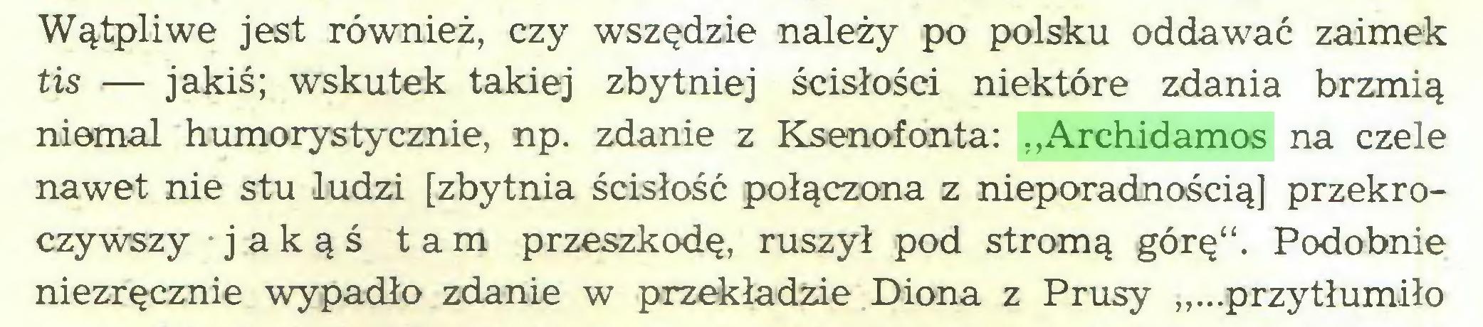 """(...) Wątpliwe jest również, czy wszędzie należy po polsku oddawać zaimek tis — jakiś; wskutek takiej zbytniej ścisłości niektóre zdania brzmią niemal humorystycznie, np. zdanie z Ksenofonta: """"Archidamos na czele nawet nie stu ludzi [zbytnia ścisłość połączona z nieporadnością] przekroczywszy jakąś tam przeszkodę, ruszył pod stromą górę"""". Podobnie niezręcznie wypadło zdanie w przekładzie Diona z Prusy """"...przytłumiło..."""