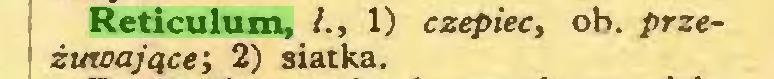 (...) Reticulum, l., 1) czepiec, ob. przeżuwające; 2) siatka...