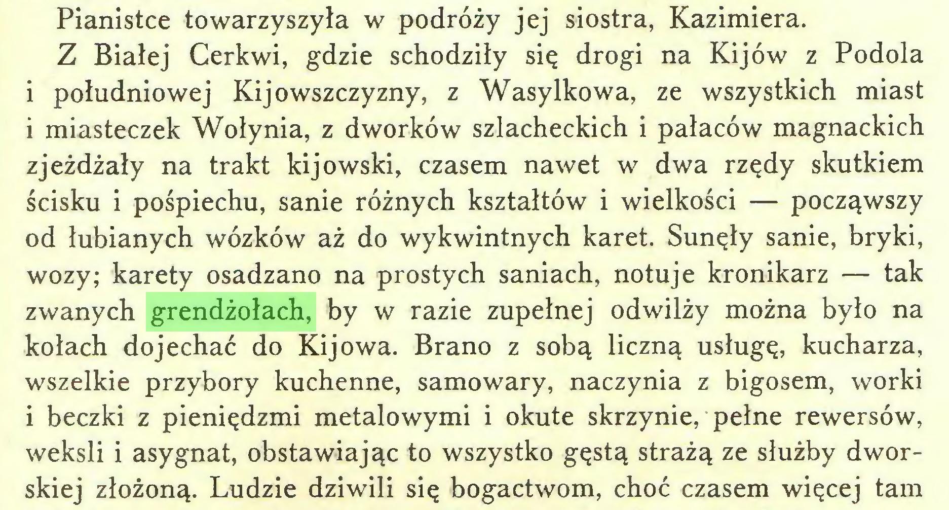 (...) Pianistce towarzyszyła w podróży jej siostra, Kazimiera. Z Białej Cerkwi, gdzie schodziły się drogi na Kijów z Podola i południowej Kijowszczyzny, z Wasylkowa, ze wszystkich miast i miasteczek Wołynia, z dworków szlacheckich i pałaców magnackich zjeżdżały na trakt kijowski, czasem nawet w dwa rzędy skutkiem ścisku i pośpiechu, sanie różnych kształtów i wielkości — począwszy od łubianych wózków aż do wykwintnych karet. Sunęły sanie, bryki, wozy; karety osadzano na prostych saniach, notuje kronikarz — tak zwanych grendżołach, by w razie zupełnej odwilży można było na kołach dojechać do Kijowa. Brano z sobą liczną usługę, kucharza, wszelkie przybory kuchenne, samowary, naczynia z bigosem, worki i beczki z pieniędzmi metalowymi i okute skrzynie, pełne rewersów, weksli i asygnat, obstawiając to wszystko gęstą strażą ze służby dworskiej złożoną. Ludzie dziwili się bogactwom, choć czasem więcej tam...