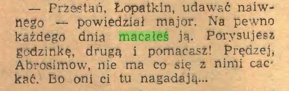 (...) — Przestań, Łopatkin, udawać naiwnego — powiedział major. Na pewno każdego dnia macałeś ją. Porysujesz godzinkę, drugą i pomacasz! Prędzej, Abrosimow, nie ma co się z nimi cacj kać. Bo oni ci tu nagadają...