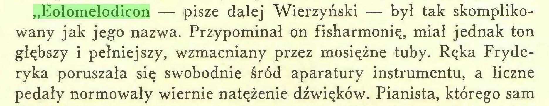"""(...) """"Eolomelodicon — pisze dalej Wierzyński — był tak skomplikowany jak jego nazwa. Przypominał on fisharmonię, miał jednak ton głębszy i pełniejszy, wzmacniany przez mosiężne tuby. Ręka Fryderyka poruszała się swobodnie śród aparatury instrumentu, a liczne pedały normowały wiernie natężenie dźwięków. Pianista, którego sam..."""