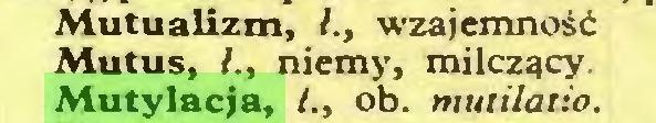 (...) Mutualizm, /., wzajemność Mutus, ł., niemy, milczący, Mutylacja, /., ob. mutilatio...