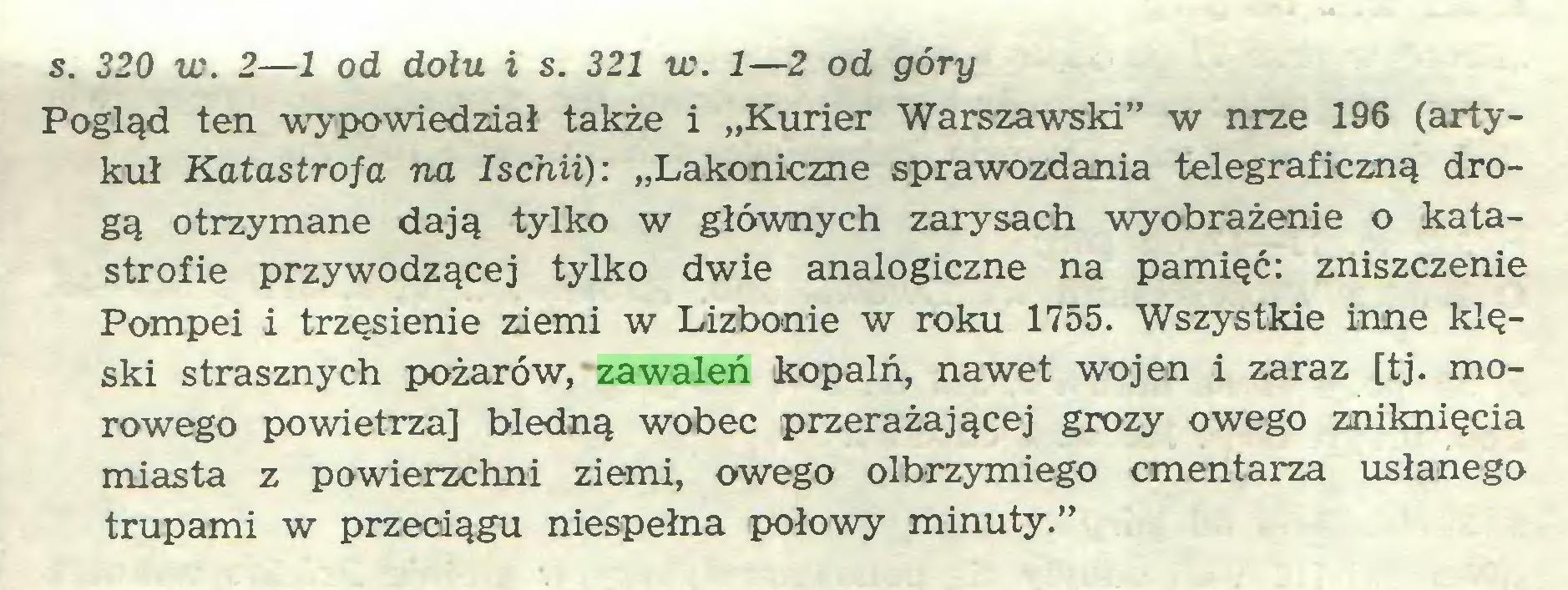 """(...) s. 320 w. 2—1 od dołu i s. 321 w. 1—2 od góry Pogląd ten wypowiedział także i """"Kurier Warszawski"""" w nrze 196 (artykuł Katastrofa na Ischii): """"Lakoniczne sprawozdania telegraficzną drogą otrzymane dają tylko w głównych zarysach wyobrażenie o katastrofie przywodzącej tylko dwie analogiczne na pamięć: zniszczenie Pompei i trzęsienie ziemi w Lizbonie w roku 1755. Wszystkie inne klęski strasznych pożarów, zawaleń kopalń, nawet wojen i zaraz [tj. morowego powietrza] bledną wobec przerażającej grozy owego zniknięcia miasta z powierzchni ziemi, owego olbrzymiego cmentarza usłanego trupami w przeciągu niespełna połowy minuty.""""..."""
