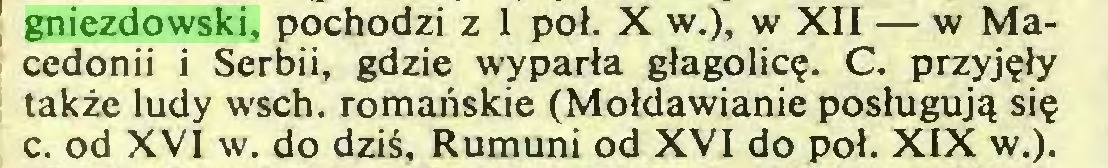 (...) gniezdowski, pochodzi z 1 poł. X w.), w XII — w Macedonii i Serbii, gdzie wyparła głagolicę. C. przyjęły także ludy wsch. romańskie (Mołdawianie posługują się c. od XVI w. do dziś, Rumuni od XVI do poł. XIX w.)...