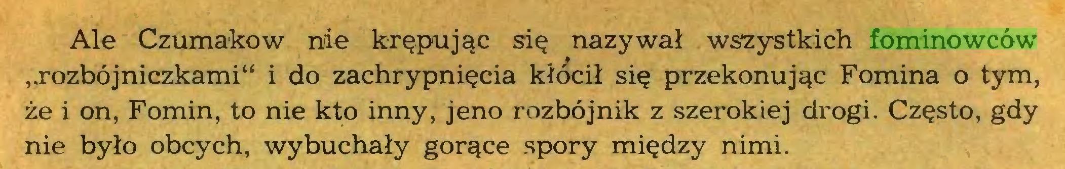 """(...) Ale Czumakow nie krępując się nazywał wszystkich fominowców ,,rozbójniczkami"""" i do zachrypnięcia kłócił się przekonując Fomina o tym, że i on, Fomin, to nie kto inny, jeno rozbójnik z szerokiej drogi. Często, gdy nie było obcych, wybuchały gorące spory między nimi..."""