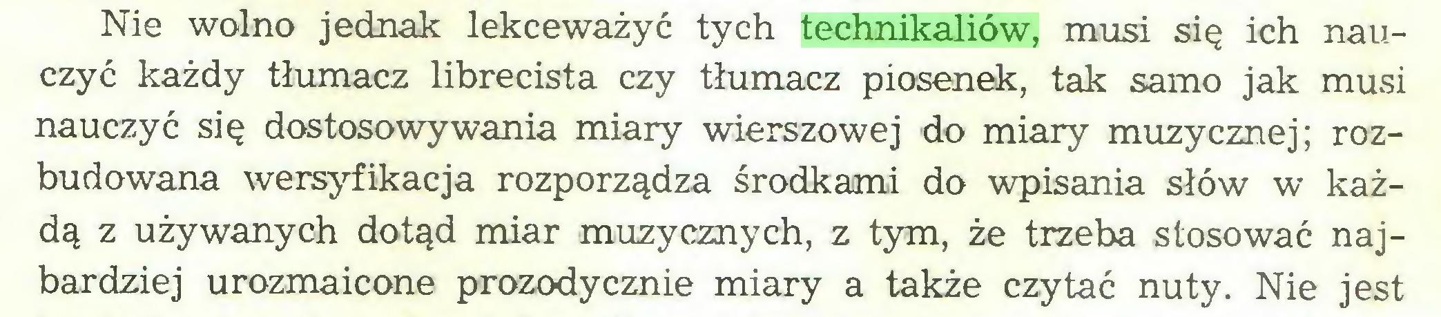 (...) Nie wolno jednak lekceważyć tych technikaliów, musi się ich nauczyć każdy tłumacz librecista czy tłumacz piosenek, tak samo jak musi nauczyć się dostosowywania miary wierszowej do miary muzycznej; rozbudowana wersyfikacja rozporządza środkami do wpisania słów w każdą z używanych dotąd miar muzycznych, z tym, że trzeba stosować najbardziej urozmaicone prozodycznie miary a także czytać nuty. Nie jest...