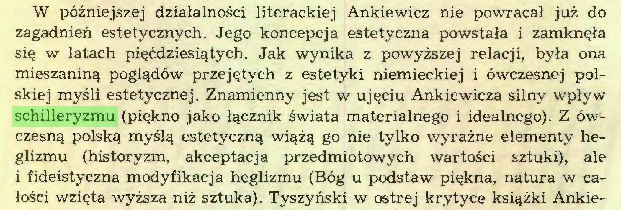 (...) W późniejszej działalności literackiej Ankiewicz nie powracał już do zagadnień estetycznych. Jego koncepcja estetyczna powstała i zamknęła się w latach pięćdziesiątych. Jak wynika z powyższej relacji, była ona mieszaniną poglądów przejętych z estetyki niemieckiej i ówczesnej polskiej myśli estetycznej. Znamienny jest w ujęciu Ankiewicza silny wpływ schilleryzmu (piękno jako łącznik świata materialnego i idealnego). Z ówczesną polską myślą estetyczną wiążą go nie tylko wyraźne elementy heglizmu (historyzm, akceptacja przedmiotowych wartości sztuki), ale i fideistyczna modyfikacja heglizmu (Bóg u podstaw piękna, natura w całości wzięta wyższa niż sztuka). Tyszyński w ostrej krytyce książki Ankie...
