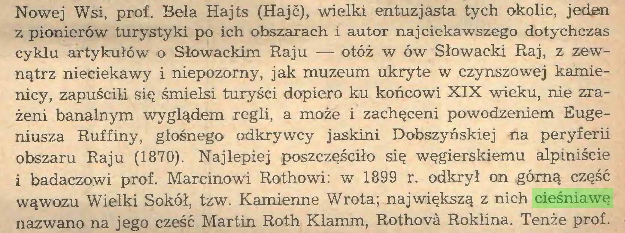 (...) Nowej Wsi, prof. Bela Hajts (Hajc), wielki entuzjasta tych okolic, jeden z pionierów turystyki po ich obszarach i autor najciekawszego dotychczas cyklu artykułów o Słowackim Raju — otóż w ów Słowacki Raj, z zewnątrz nieciekawy i niepozorny, jak muzeum ukryte w czynszowej kamienicy, zapuścili się śmielsi turyści dopiero ku końcowi XIX wieku, nie zrażeni banalnym wyglądem regli, a może i zachęceni powodzeniem Eugeniusza Ruffiny, głośnego odkrywcy jaskini Dobszyńskiej na peryferii obszaru Raju (1870). Najlepiej poszczęściło się węgierskiemu alpiniście i badaczowi prof. Marcinowi Rothowi: w 1899 r. odkrył on górną część wąwozu Wielki Sokół, tzw. Kamienne Wrota; największą z nich cieśniawę nazwano na jego cześć Martin Roth Klamm, Rothova Roklina. Tenże prof...