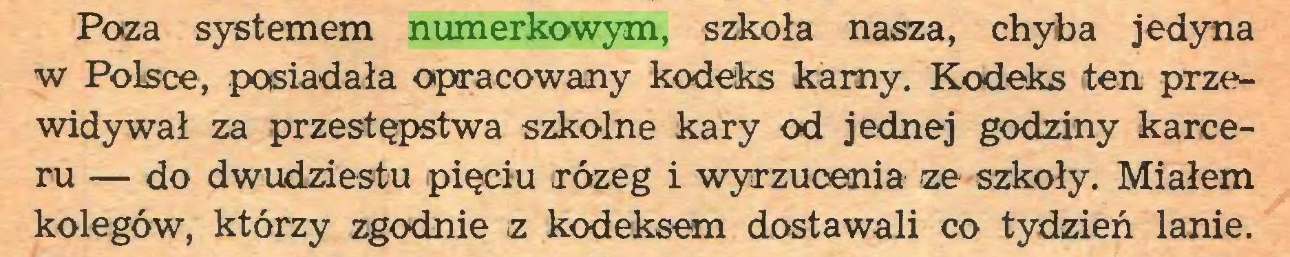 (...) Poza systemem numerkowym, szkoła nasza, chyba jedyna w Polsce, posiadała opracowany kodeks kamy. Kodeks ten przewidywał za przestępstwa szkolne kary od jednej godziny karceru — do dwudziestu pięciu rózeg i wyrzucenia ze szkoły. Miałem kolegów, którzy zgodnie z kodeksem dostawali co tydzień lanie...