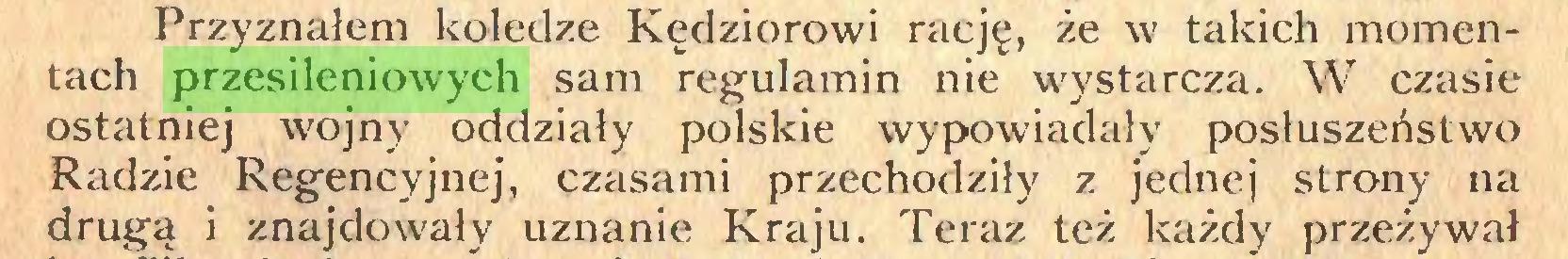 (...) Przyznałem koledze Kędziorowi rację, że w takich momentach przesileniowych sam regulamin nie wystarcza. W czasie ostatniej wojny oddziały polskie wypowiadały posłuszeństwo Radzie Regencyjnej, czasami przechodziły z jednej strony na drugą i znajdowały uznanie Kraju. Teraz też każdy przeżywał...