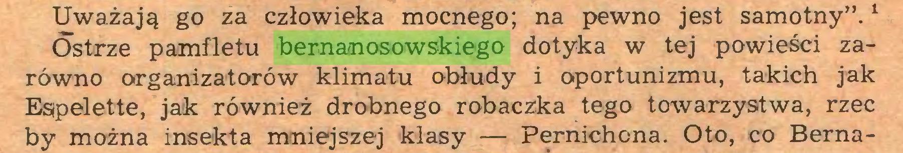 """(...) Uważają go za człowieka mocnego; na pewno jest samotny"""".1 Ostrze pamfletu bernanosowskiego dotyka w tej powieści zarówno organizatorów klimatu obłudy i oportunizmu, takich jak Espelette, jak również drobnego robaczka tego towarzystwa, rzec by można insekta mniejszej klasy — Pernichona. Oto, co Berna..."""