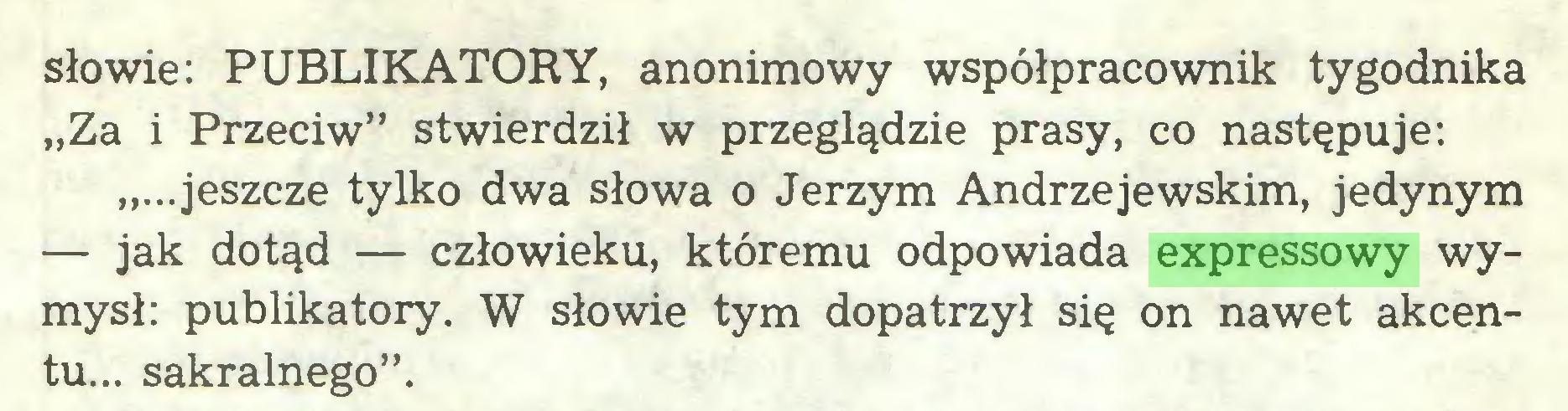 """(...) słowie: PUBLIKATORY, anonimowy współpracownik tygodnika """"Za i Przeciw"""" stwierdził w przeglądzie prasy, co następuje: """"...jeszcze tylko dwa słowa o Jerzym Andrzejewskim, jedynym — jak dotąd — człowieku, któremu odpowiada expressowy wymysł: publikatory. W słowie tym dopatrzył się on nawet akcentu... sakralnego""""..."""