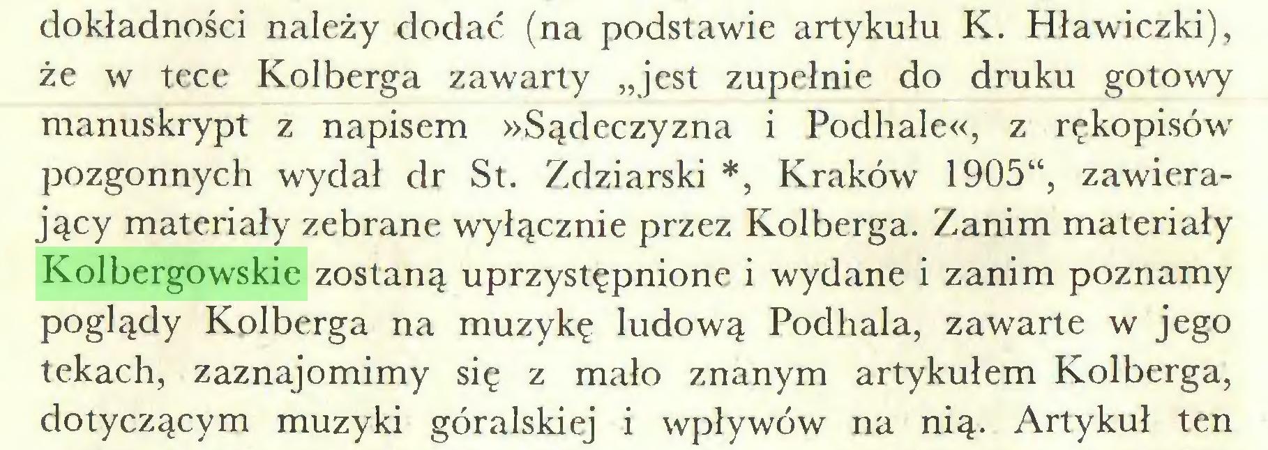 """(...) dokładności należy dodać (na podstawie artykułu K. Hławiczki), że w tece Kolberga zawarty """"jest zupełnie do druku gotowy manuskrypt z napisem »Sądeczyzna i Podhale«, z rękopisów pozgonnych wydał dr St. Zdziarski *, Kraków 1905"""", zawierający materiały zebrane wyłącznie przez Kolberga. Zanim materiały Kolbergowskie zostaną uprzystępnione i wydane i zanim poznamy poglądy Kolberga na muzykę ludową Podhala, zawarte w jego tekach, zaznajomimy się z mało znanym artykułem Kolberga, dotyczącym muzyki góralskiej i wpływów na nią. Artykuł ten..."""