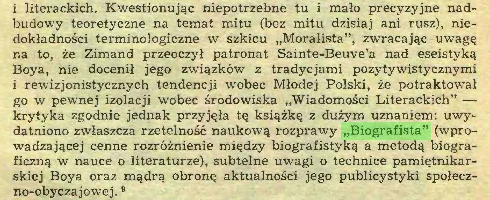 """(...) i literackich. Kwestionując niepotrzebne tu i mało precyzyjne nadbudowy teoretyczne na temat mitu (bez mitu dzisiaj ani rusz), niedokładności terminologiczne w szkicu """"Moralista"""", zwracając uwagę na to, że Zimand przeoczył patronat Sainte-Beuve'a nad eseistyką Boya, nie docenił jego związków z tradycjami pozytywistycznymi i rewizjonistycznych tendencji wobec Młodej Polski, że potraktował go w pewnej izolacji wobec środowiska """"Wiadomości Literackich"""" — krytyka zgodnie jednak przyjęła tę książkę z dużym uznaniem: uwydatniono zwłaszcza rzetelność naukową rozprawy """"Biografista"""" (wprowadzającej cenne rozróżnienie między biografistyką a metodą biograficzną w nauce o literaturze), subtelne uwagi o technice pamiętnikarskiej Boya oraz mądrą obronę aktualności jego publicystyki społeczno-obyczajowej. 9..."""