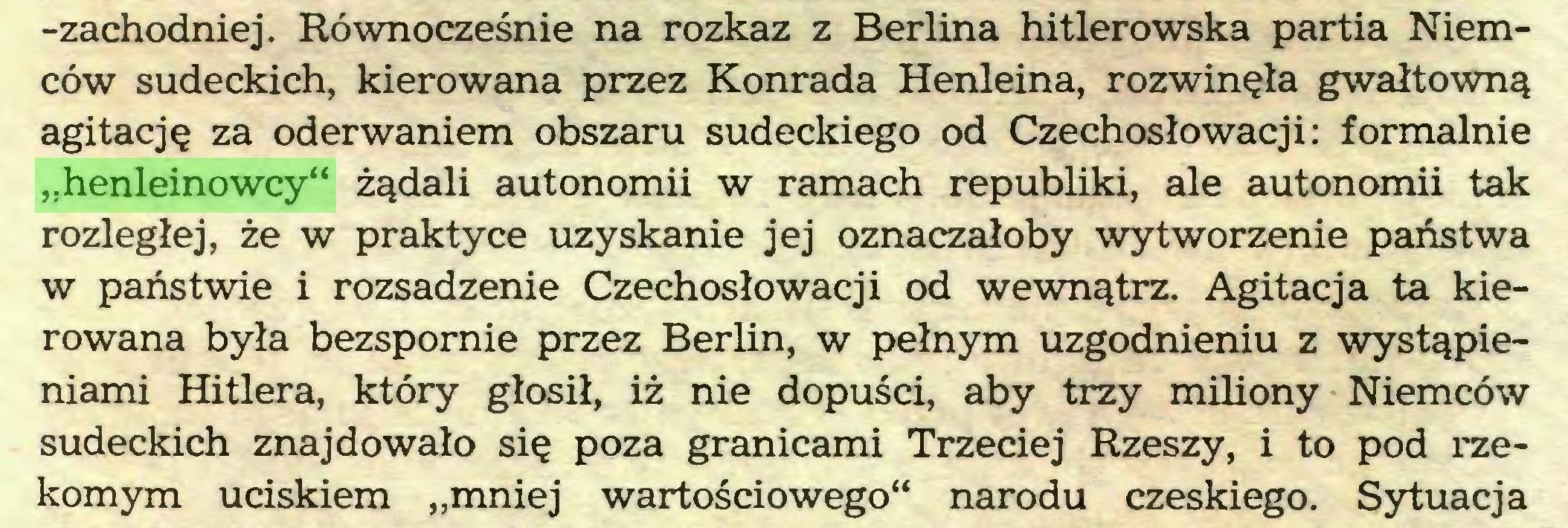 """(...) -zachodniej. Równocześnie na rozkaz z Berlina hitlerowska partia Niemców sudeckich, kierowana przez Konrada Henleina, rozwinęła gwałtowną agitację za oderwaniem obszaru sudeckiego od Czechosłowacji: formalnie """"henleinowcy"""" żądali autonomii w ramach republiki, ale autonomii tak rozległej, że w praktyce uzyskanie jej oznaczałoby wytworzenie państwa w państwie i rozsadzenie Czechosłowacji od wewnątrz. Agitacja ta kierowana była bezspornie przez Berlin, w pełnym uzgodnieniu z wystąpieniami Hitlera, który głosił, iż nie dopuści, aby trzy miliony Niemców sudeckich znajdowało się poza granicami Trzeciej Rzeszy, i to pod rzekomym uciskiem """"mniej wartościowego"""" narodu czeskiego. Sytuacja..."""