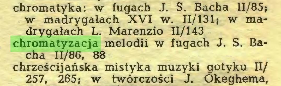 (...) chromatyka: w fugach J. S. Bacha 11/85; w madrygałach XVI w. 11/131; w madrygałach L. Marenzio 11/143 chromatyzacja melodii w fugach J. S. Bacha 11/86, 88 chrześcijańska mistyka muzyki gotyku II/ 257, 265; w twórczości J. Okeghema,...