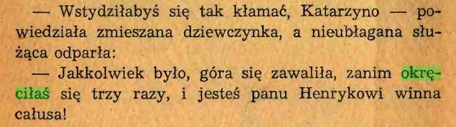 (...) — Wstydziłabyś się tak kłamać, Katarzyno — powiedziała zmieszana dziewczynka, a nieubłagana służąca odparła: — Jakkolwiek było, góra się zawaliła, zanim okręciłaś się trzy razy, i jesteś panu Henrykowi winna całusa!...