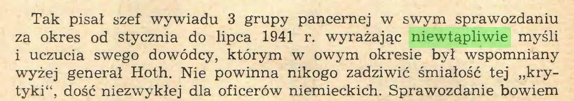 """(...) Tak pisał szef wywiadu 3 grupy pancernej w swym sprawozdaniu za okres od stycznia do lipca 1941 r. wyrażając niewtąpliwie myśli i uczucia swego dowódcy, którym w owym okresie był wspomniany wyżej generał Hoth. Nie powinna nikogo zadziwić śmiałość tej """"krytyki"""", dość niezwykłej dla oficerów niemieckich. Sprawozdanie bowiem..."""