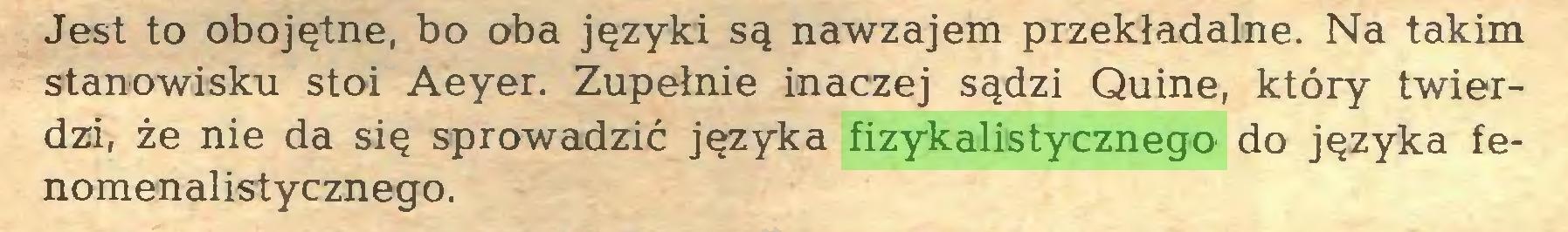 (...) Jest to obojętne, bo oba języki są nawzajem przekładalne. Na takim stanowisku stoi Aeyer. Zupełnie inaczej sądzi Quine, który twierdzi, że nie da się sprowadzić języka fizykalistycznego do języka fenomenalistycznego...