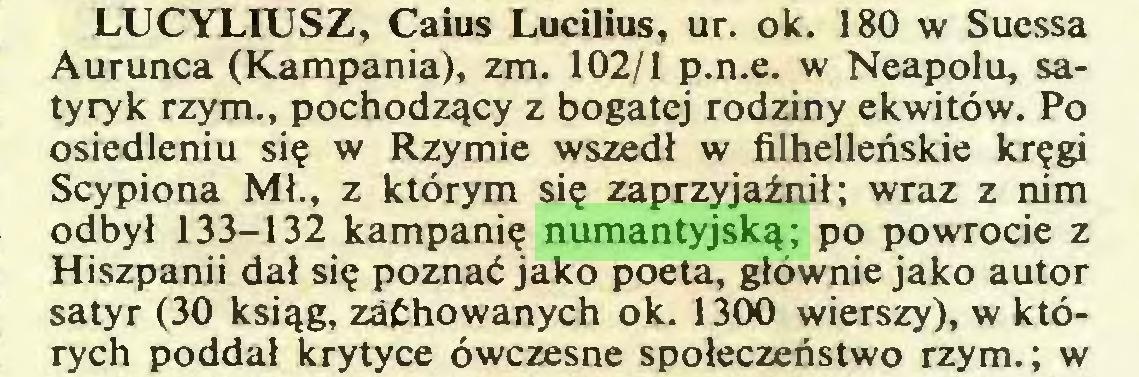 (...) LUCYLIUSZ, Caius Lucilius, ur. ok. 180 w Suessa Aurunca (Kampania), zm. 102/1 p.n.e. w Neapolu, satyryk rzym., pochodzący z bogatej rodziny ekwitów. Po osiedleniu się w Rzymie wszedł w filhelleńskie kręgi Scypiona Mł., z którym się zaprzyjaźnił; wraz z nim odbył 133-132 kampanię numantyjską; po powrocie z Hiszpanii dał się poznać jako poeta, głównie jako autor satyr (30 ksiąg, zachowanych ok. 1300 wierszy), w których poddał krytyce ówczesne społeczeństwo rzym.; w...