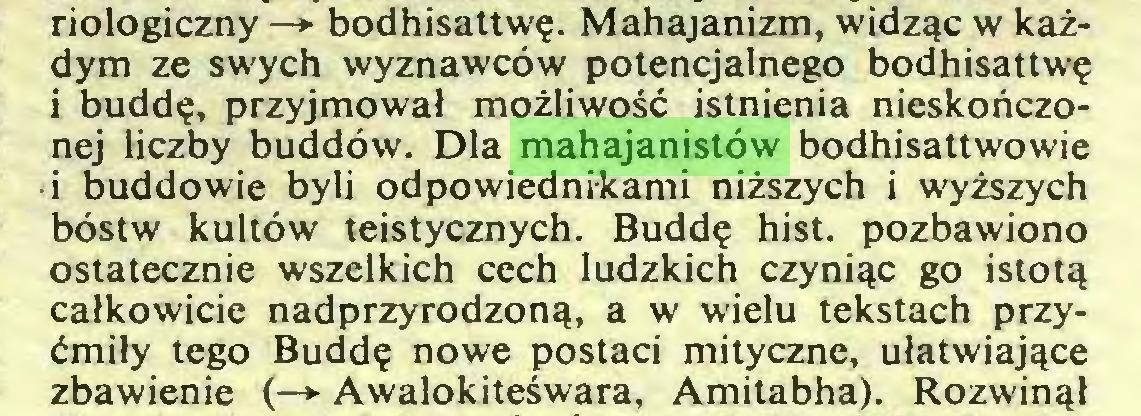 (...) riologiczny —> bodhisattwę. Mahajanizm, widząc w każdym ze swych wyznawców potencjalnego bodhisattwę i buddę, przyjmował możliwość istnienia nieskończonej liczby buddów. Dla mahajanistów bodhisattwowie i buddowie byli odpowiednikami niższych i wyższych bóstw kultów teistycznych. Buddę hist. pozbawiono ostatecznie wszelkich cech ludzkich czyniąc go istotą całkowicie nadprzyrodzoną, a w wielu tekstach przyćmiły tego Buddę nowe postaci mityczne, ułatwiające zbawienie (—> Awalokiteśwara, Amitabha). Rozwinął...
