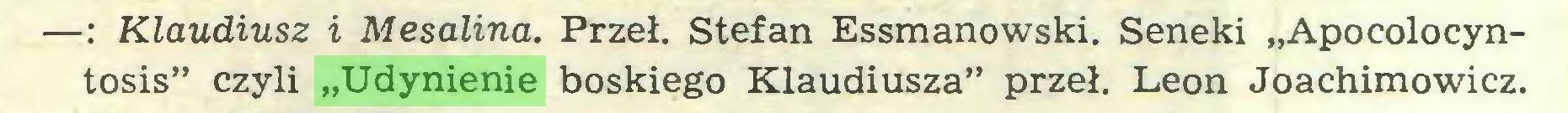 """(...) —: Klaudiusz i Mesalina. Przeł. Stefan Essmanowski. Seneki """"Apocolocyntosis"""" czyli """"Udynienie boskiego Klaudiusza"""" przeł. Leon Joachimowicz..."""