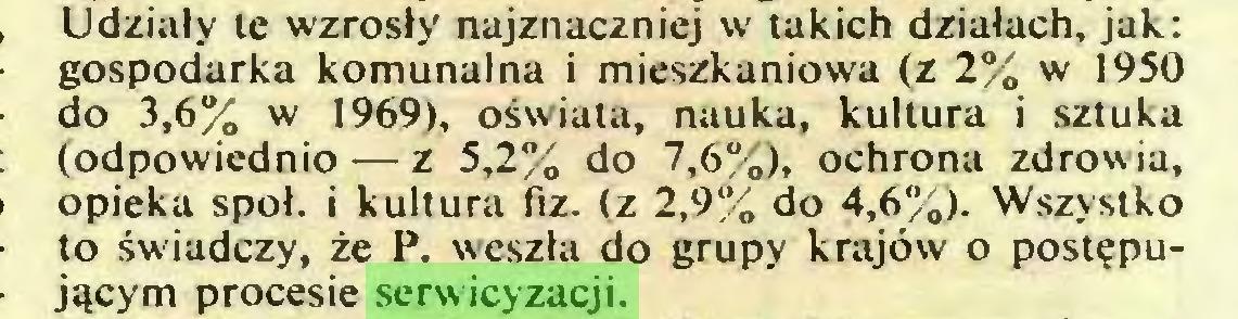 (...) Udziały te wzrosły najznaczniej w takich działach, jak: gospodarka komunalna i mieszkaniowa (z 2% w 1950 do 3,6% w 1969), oświata, nauka, kultura i sztuka (odpowiednio — z 5,2% do 7,6%), ochrona zdrowia, opieka społ. i kultura fiz. (z 2,9% do 4,6%). Wszystko to św iadczy, że P. weszła do grupy krajów o postępującym procesie serwicyzacji...