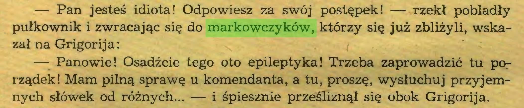 (...) — Pan jesteś idiota! Odpowiesz za swój postępek! — rzekł pobladły pułkownik i zwracając się do markowczyków, którzy się już zbliżyli, wskazał na Grigorija: — Panowie! Osadźcie tego oto epileptyka! Trzeba zaprowadzić tu porządek ! Mam pilną sprawę u komendanta, a tu, proszę, wysłuchuj przyjemnych słówek od różnych... — i śpiesznie prześliznął się obok Grigorija...