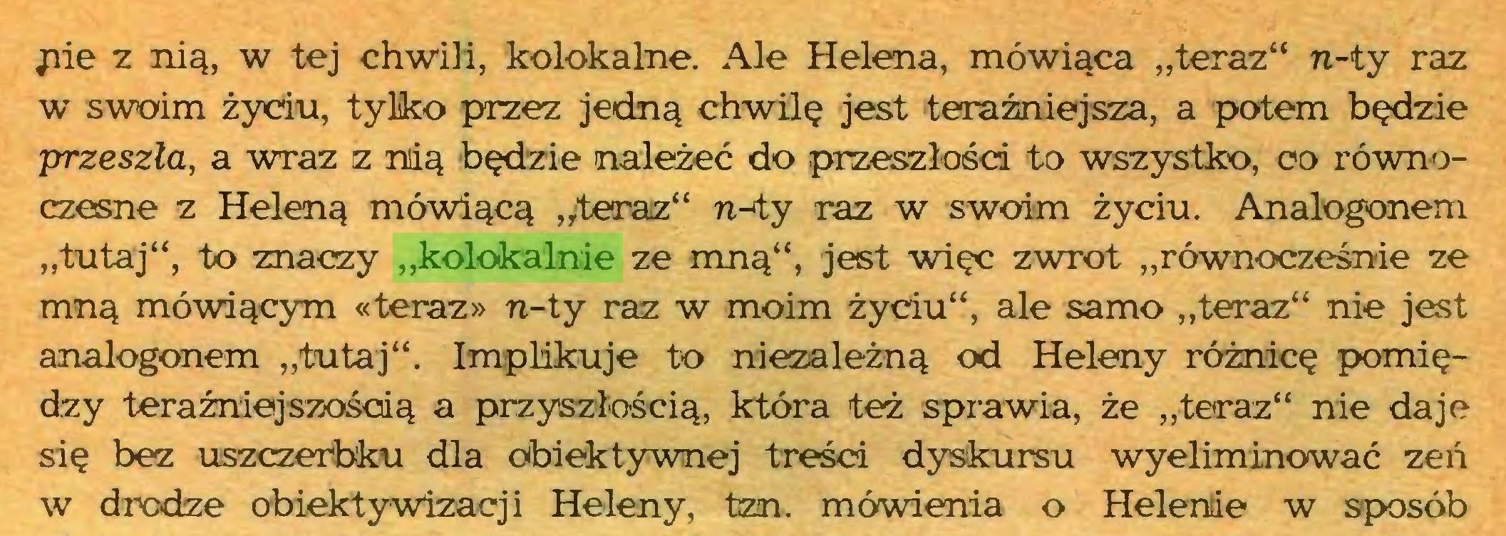 """(...) pie z nią, w tej chwili, kolokalne. Ale Helena, mówiąca """"teraz"""" n-ty raz w swoim życiu, tylko przez jedną chwilę jest teraźniejsza, a potem będzie przeszła, a wraz z niią będzie należeć do przeszłości to wszystko, co równoczesne z Heleną mówiącą """"teraz"""" n-ty raz w swoim życiu. Analogonem """"tutaj"""", to znaczy """"kolokalnie ze mną"""", jest więc zwrot """"równocześnie ze mną mówiącym «teraz» n-ty raz w moim życiu"""", ale samo """"teraz"""" nie jest analogonem """"tutaj"""". Implikuje to niezależną od Heleny różnicę pomiędzy teraźniejszością a przyszłością, która też sprawia, że """"teraz"""" nie daje się bez uszczerbku dla obiektywnej treści dyskursu wyeliminować zeń w drodze obiektywizacji Heleny, tzn. mówienia o Helenie w sposób..."""