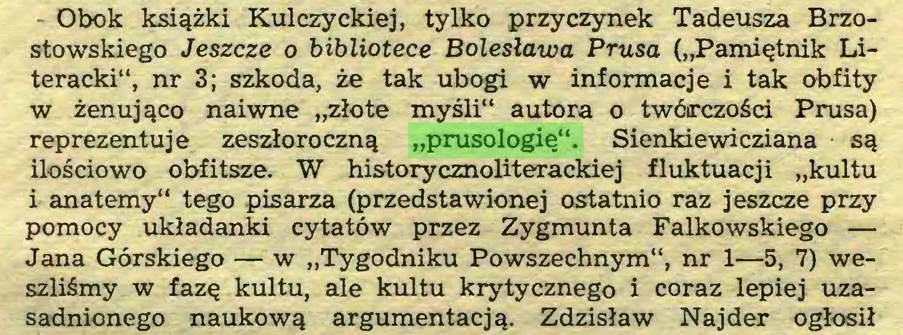 """(...) Obok książki Kulczyckiej, tylko przyczynek Tadeusza Brzostowskiego Jeszcze o bibliotece Bolesława Prusa (""""Pamiętnik Literacki"""", nr 3; szkoda, że tak ubogi w informacje i tak obfity w żenująco naiwne """"złote myśli"""" autora o twórczości Prusa) reprezentuje zeszłoroczną """"prusologię"""". Sienkiewicziana są ilościowo obfitsze. W historycznoliterackiej fluktuacji """"kultu i anatemy"""" tego pisarza (przedstawionej ostatnio raz jeszcze przy pomocy układanki cytatów przez Zygmunta Falkowskiego — Jana Górskiego — w """"Tygodniku Powszechnym"""", nr 1—5, 7) weszliśmy w fazę kultu, ale kultu krytycznego i coraz lepiej uzasadnionego naukową argumentacją. Zdzisław Najder ogłosił..."""