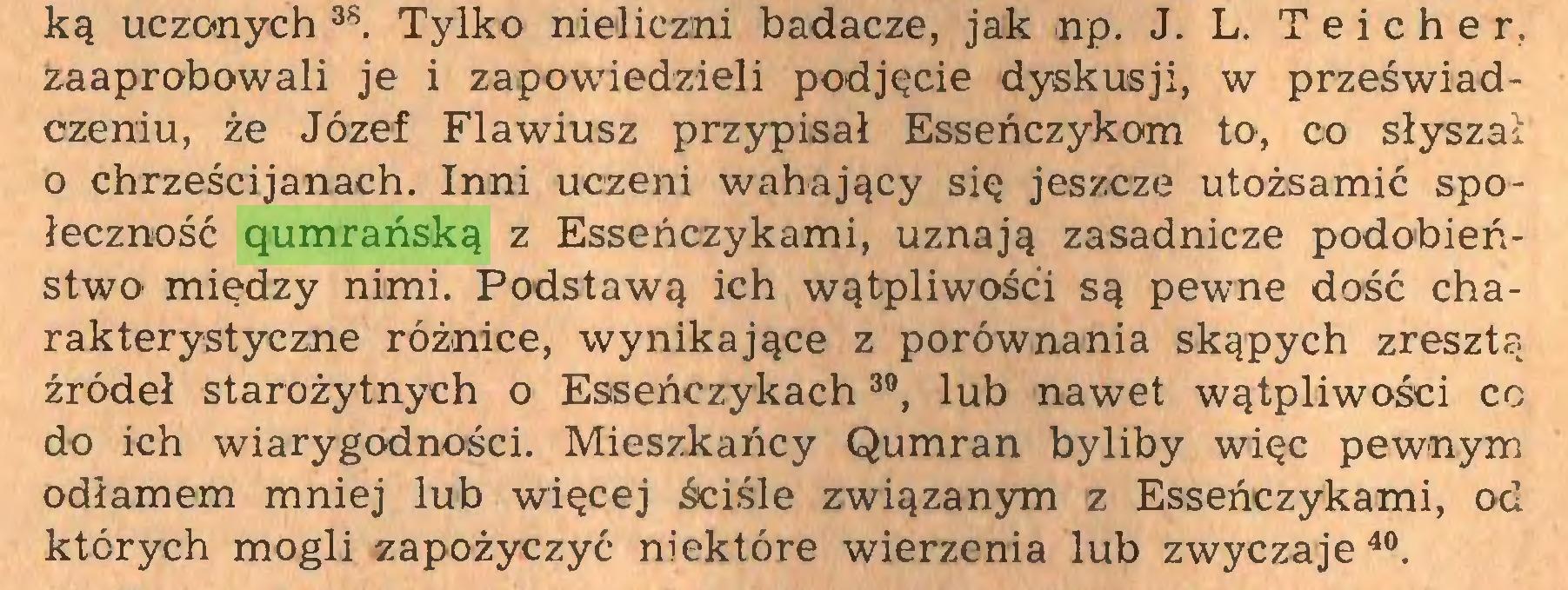 (...) *. Tylko nieliczni badacze, jak np. J. L. Teicher, zaaprobowali je i zapowiedzieli podjęcie dyskusji, w przeświadczeniu, że Józef Flawiusz przypisał Esseńczykom to, co słyszał o chrześcijanach. Inni uczeni wahający się jeszcze utożsamić społeczność qumrańską z Esseńczykami, uznają zasadnicze podobieństwo między nimi. Podstawą ich wątpliwości są pewne dość charakterystyczne różnice, wynikające z porównania skąpych zresztą źródeł starożytnych o Esseńczykach30, lub nawet wątpliwości co do ich wiarygodności. Mieszkańcy Qumran byliby więc pewnym odłamem mniej lub więcej ściśle związanym z Esseńczykami, od których mogli zapożyczyć niektóre wierzenia lub zwyczaje 40...