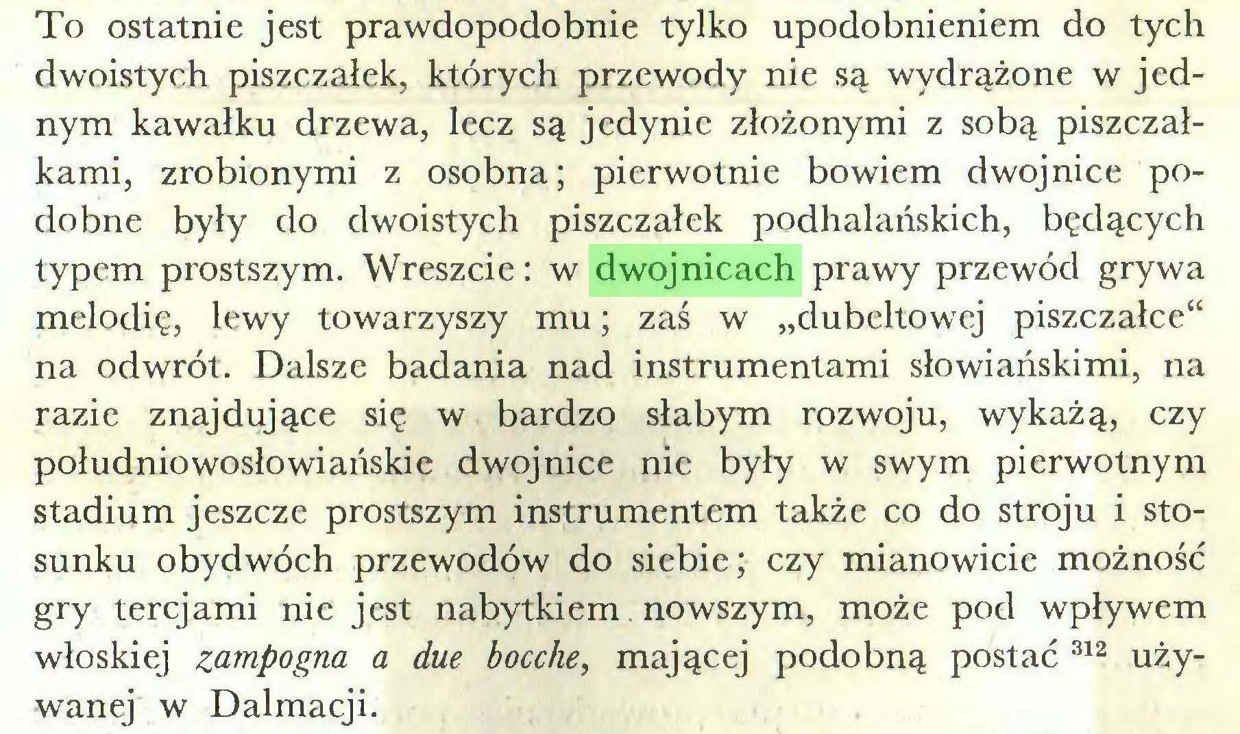 """(...) To ostatnie jest prawdopodobnie tylko upodobnieniem do tych dwoistych piszczałek, których przewody nie są wydrążone w jednym kawałku drzewa, lecz są jedynie złożonymi z sobą piszczałkami, zrobionymi z osobna; pierwotnie bowiem dwojnice podobne były do dwoistych piszczałek podhalańskich, będących typem prostszym. Wreszcie: w dwojnicach prawy przewód grywa melodię, lewy towarzyszy mu; zaś w """"dubeltowej piszczałce"""" na odwrót. Dalsze badania nad instrumentami słowiańskimi, na razie znajdujące się w bardzo słabym rozwoju, wykażą, czy południowosłowiańskie dwojnice nie były w swym pierwotnym stadium jeszcze prostszym instrumentem także co do stroju i stosunku obydwóch przewodów do siebie; czy mianowicie możność gry tercjami nie jest nabytkiem nowszym, może pod wpływem włoskiej zampogna a due bocche, mającej podobną postać 312 używanej w Dalmacji..."""