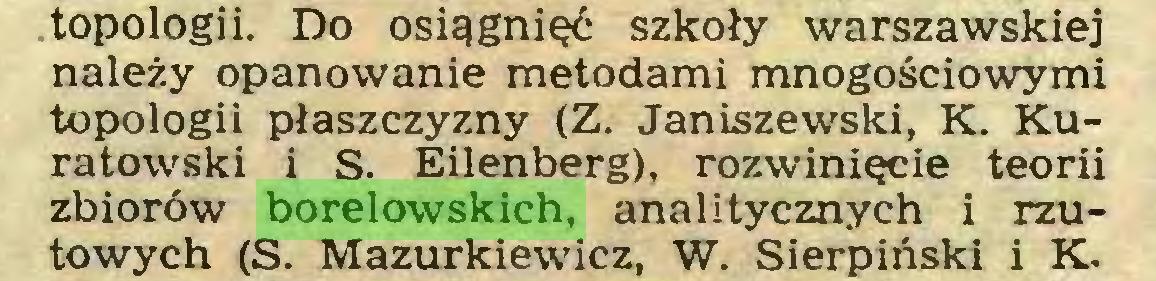 (...) topologii. Do osiągnięć szkoły warszawskiej należy opanowanie metodami mnogościowymi topologii płaszczyzny (Z. Janiszewski, K. Kuratowski i S. Eilenberg), rozwinięcie teorii zbiorów borelowskich, analitycznych i rzutowych (S. Mazurkiewicz, W. Sierpiński i K...