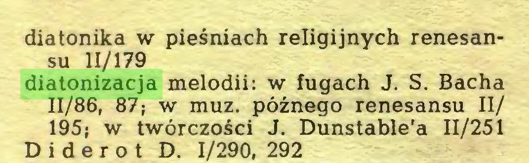 (...) diatonika w pieśniach religijnych renesansu 11/179 diatonizacja melodii: w fugach J. S. Bacha 11/86, 87; w muz. późnego renesansu II/ 195; w twórczości J. Dunstable'a 11/251 Diderot D. 1/290, 292...
