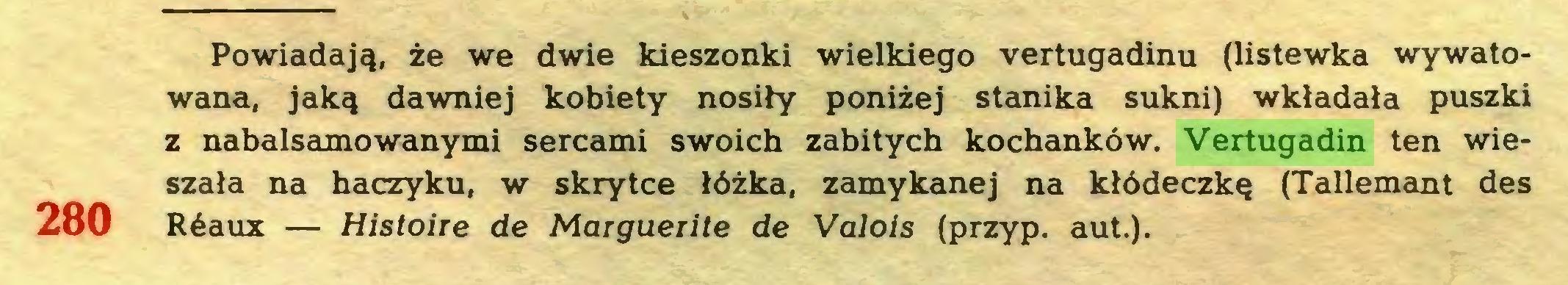 (...) Powiadają, że we dwie kieszonki wielkiego vertugadinu (listewka wywatowana, jaką dawniej kobiety nosiły poniżej stanika sukni) wkładała puszki z nabalsamowanymi sercami swoich zabitych kochanków. Vertugadin ten wieszała na haczyku, w skrytce łóżka, zamykanej na kłódeczkę (Tallemant des 280 Réaux — Histoire de Marguerite de Valois (przyp. aut.)...