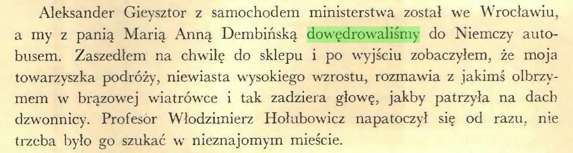 (...) Aleksander Gieysztor z samochodem ministerstwa został we Wrocławiu, a my z panią Marią Anną Dembińską dowędrowaliśmy do Niemczy autobusem. Zaszedłem na chwilę do sklepu i po wyjściu zobaczyłem, że moja towarzyszka podróży, niewiasta wysokiego wzrostu, rozmawia z jakimś olbrzymem w brązowej wiatrówce i tak zadziera głowę, jakby patrzyła na dach dzwonnicy. Profesor Włodzimierz Hołubowicz napatoczył się od razu, nie trzeba było go szukać w nieznajomym mieście...