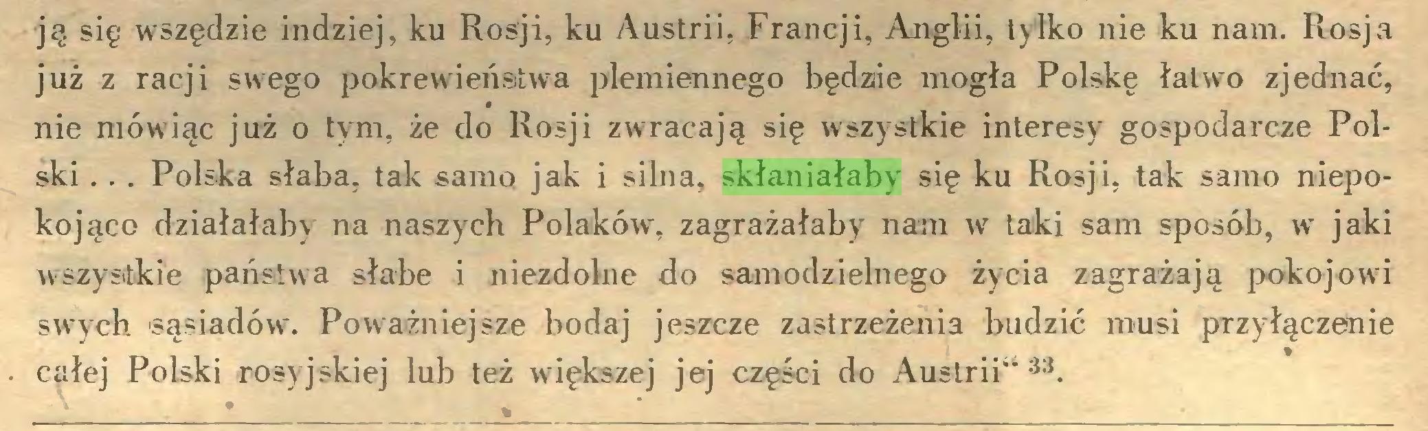"""(...) ją się wszędzie indziej, ku Rosji, ku Austrii, Francji, Anglii, tylko nie ku nam. Rosja już z racji sw;ego pokrewieństwa plemiennego będzie mogła Polskę łatwo zjednać, nie mówiąc już o tym, że do Rosji zwracają się wszystkie interesy gospodarcze Polski ... Polska słaba, tak samo jak i silna, skłaniałaby się ku Rosji, tak samo niepokojąco działałaby na naszych Polaków, zagrażałaby nam w taki sam sposób, w jaki wszystkie państwa słabe i niezdolne do samodzielnego życia zagrażają pokojowi swych -sąsiadów. Poważniejsze bodaj jeszcze zastrzeżenia budzić musi przyłączenie całej Polski rosyjskiej lub też większej jej części do Austrii""""33..."""