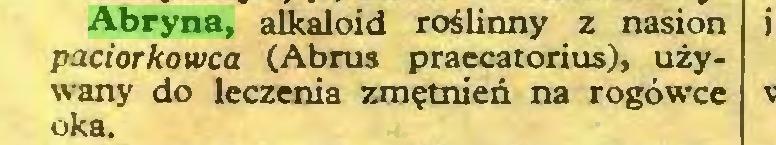 (...) Abryna, alkaloid roślinny z nasion paciorkowca (Abrus praccatorius), używany do leczenia zmętnień na rogówce oka...