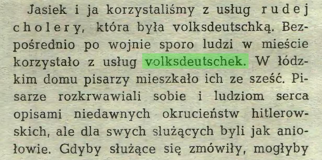(...) Jasiek i ja korzystaliśmy z usług rudej cholery, która była yolksdeutschką. Bezpośrednio po wojnie sporo ludzi w mieście korzystało z usług volksdeutschek. W łódzkim domu pisarzy mieszkało ich ze sześć. Pisarze rozkrwawiali sobie i ludziom serca opisami niedawnych okrucieństw hitlerowskich, ale dla swych służących byli jak aniołowie. Gdyby służące się zmówiły, mogłyby...