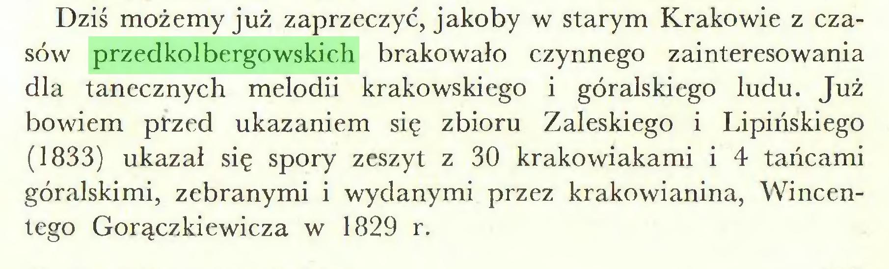 (...) Dziś możemy już zaprzeczyć, jakoby w starym Krakowie z czasów przedkolbergowskich brakowało czynnego zainteresowania dla tanecznych melodii krakowskiego i góralskiego ludu. Już bowiem przed ukazaniem się zbioru Zaleskiego i Lipińskiego (1833) ukazał się spory zeszyt z 30 krakowiakami i 4 tańcami góralskimi, zebranymi i wydanymi przez krakowianina, Wincentego Gorączkiewicza w 1829 r...