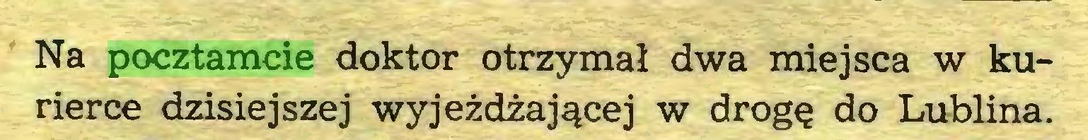 (...) Na pocztamcie doktor otrzymał dwa miejsca w kurierce dzisiejszej wyjeżdżającej w drogę do Lublina...