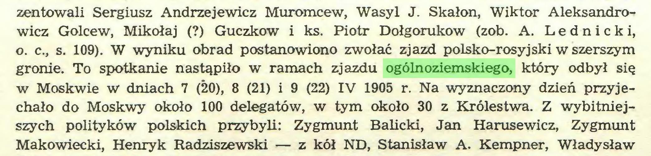 (...) zentowali Sergiusz Andrzejewicz Muromcew, Wasyl J. Skałon, Wiktor Aleksandrowicz Golcew, Mikołaj (?) Guczkow i ks. Piotr Dołgorukow (zob. A. Lednicki, o. c., s. 109). W wyniku obrad postanowiono zwołać zjazd polsko-rosyjski w szerszym granie. To spotkanie nastąpiło w ramach zjazdu ogólnoziemskiego, który odbył się w Moskwie w dniach 7 (20), 8 (21) i 9 (22) IV 1905 r. Na wyznaczony dzień przyjechało do Moskwy około 100 delegatów, w tym około 30 z Królestwa. Z wybitniejszych polityków polskich przybyli: Zygmunt Balicki, Jan Harusewicz, Zygmunt Makowiecki, Henryk Radziszewski — z kół ND, Stanisław A. Kempner, Władysław...