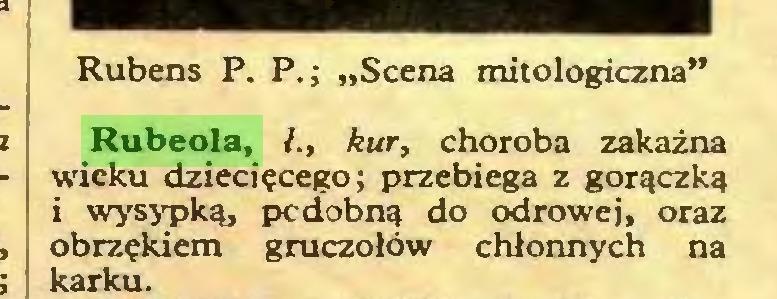 """(...) Rubens P. P.; """"Scena mitologiczna"""" Rubeola, /., kur, choroba zakaźna wieku dziecięcego; przebiega z gorączką i wysypką, pedobną do odrowej, oraz obrzękiem gruczołów chłonnych na karku..."""